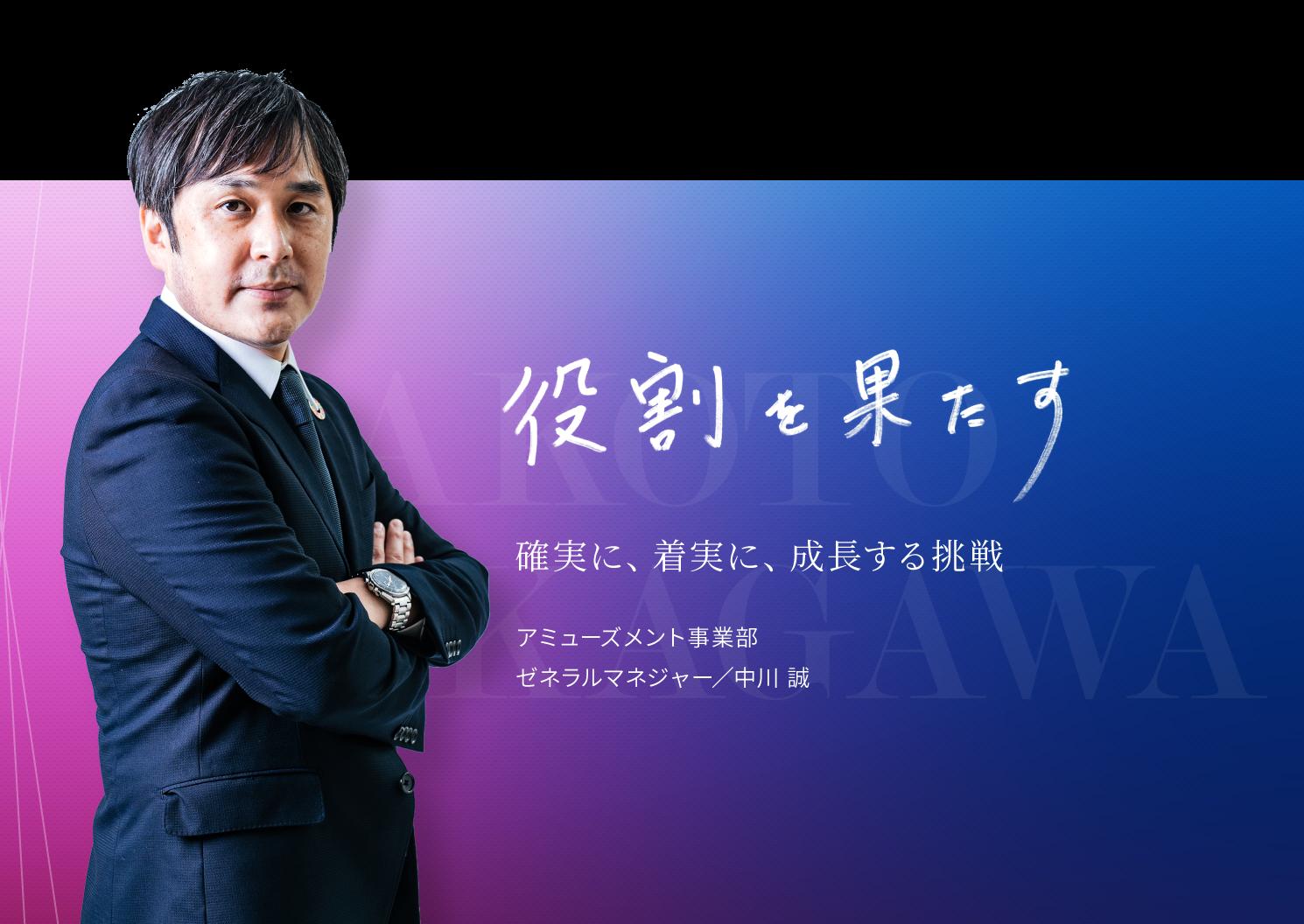 役割を果たす。確実に、着実に、成長する挑戦。アミューズメント事業部 ゼネラルマネージャー/中川誠